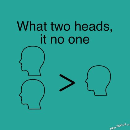 What two heads, it no one