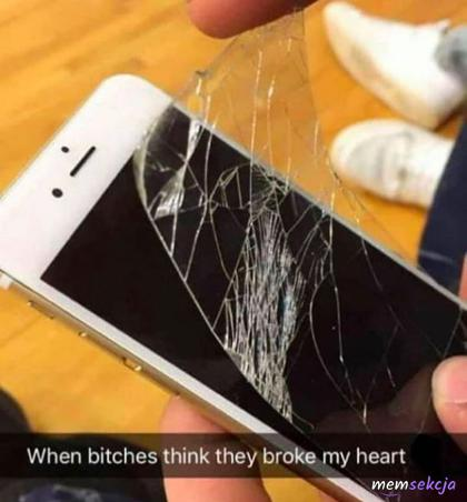 When bitches think they broke my heart