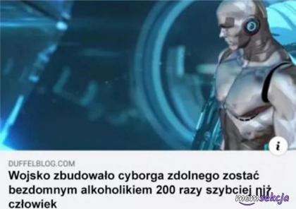 Ten cyborg potrafi zostać bezdomnym alkoholikiem 200 razy szybciej niż człowiek. Śmieszne. Wojsko. Menel