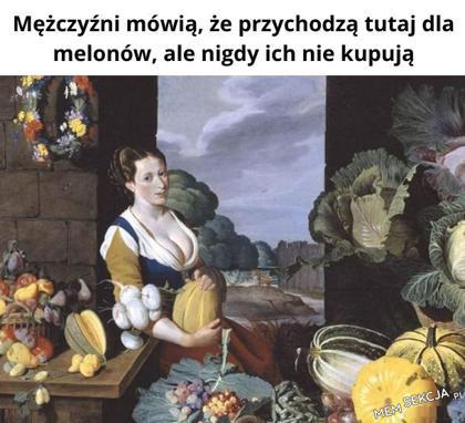 ponoć przychodzą dla melonów, ale nigdy ich nie kupują