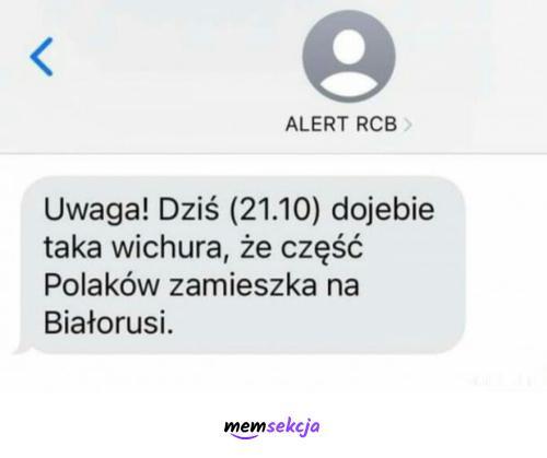 Dziś dojebie taka wichura, że część Polaków zamieszka na Białorusi. Śmieszne. Alert  Rcb