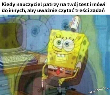 Kiedy nauczyciel patrzy na twój test i mówi