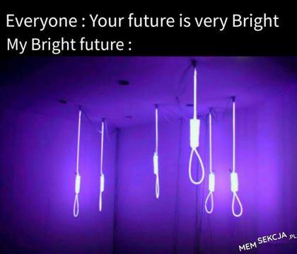 My bright future be like