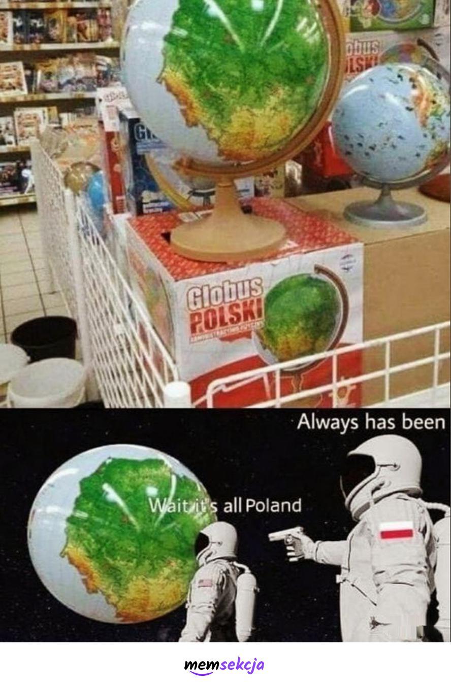 Wait, it's all Poland. Always has been. Memy. Globus  Polski. Astronauci