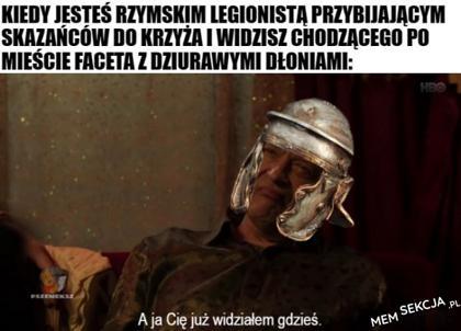 Kiedy jako rzymski legionista zauważysz gościa z dziurawymi dłońmi