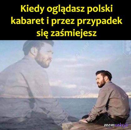 Kiedy oglądasz polski kabaret i przez przypadek się zaśmiejesz